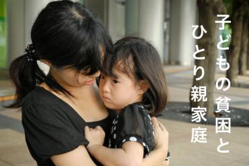 子どもの貧困と密接な関係にある「ひとり親家庭の貧困」。ひとりで家庭を支える親御さんが安心して仕事にいけるようご支援ください